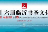 年年书圣节 岁岁墨飘香 第十六届中国临沂书圣文化节即将启幕